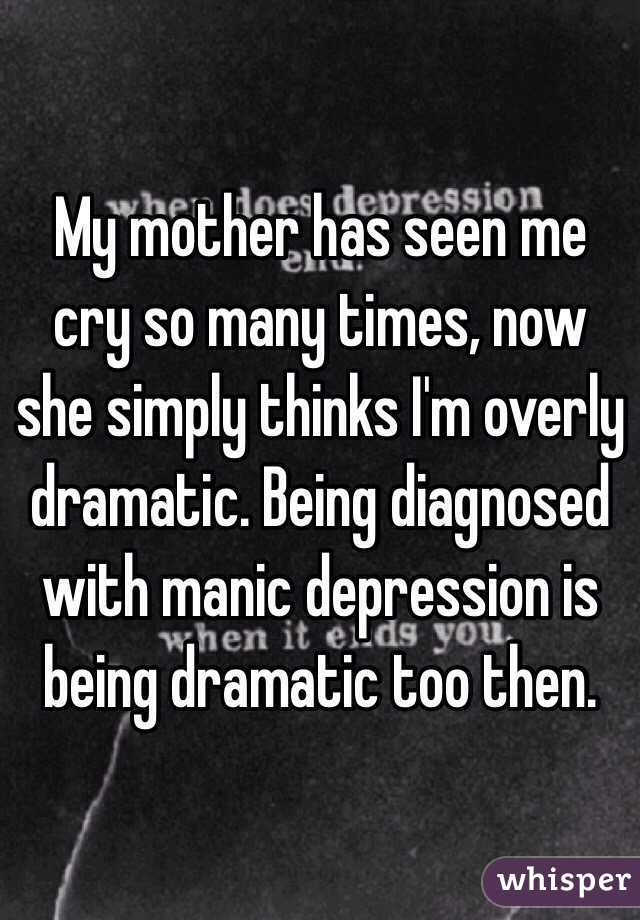 My mother has seen me cry so many times, now she simply thinks I'm overly dramatic. Being diagnosed with manic depression is being dramatic too then.
