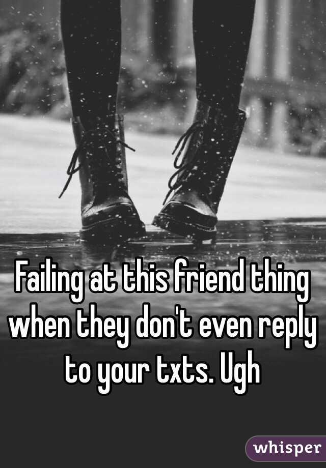 Failing at this friend thing when they don't even reply to your txts. Ugh