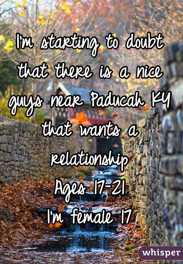 I'm starting to doubt that there is a nice guys near Paducah KY that wants a relationship  Ages 17-21 I'm female 17