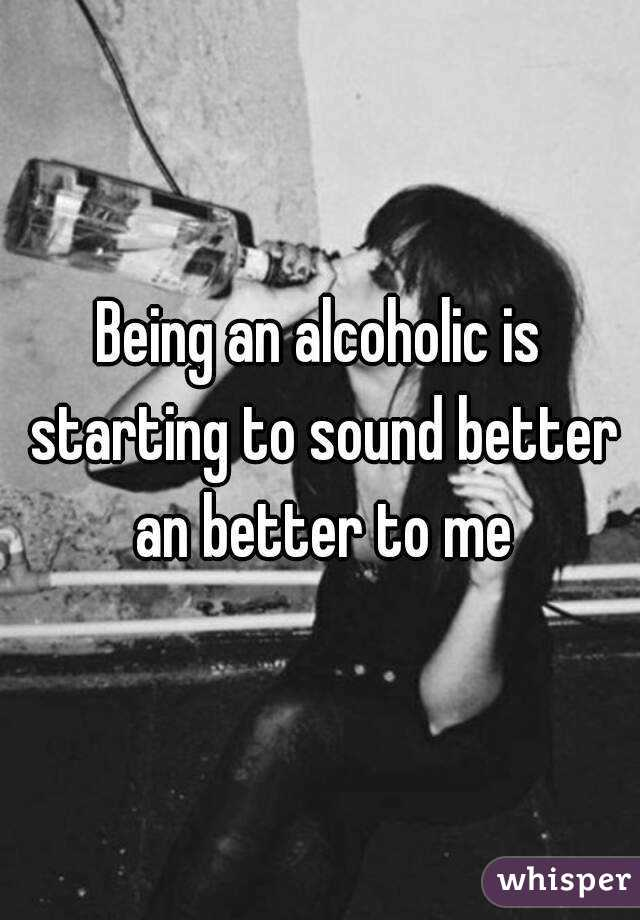 Being an alcoholic is starting to sound better an better to me
