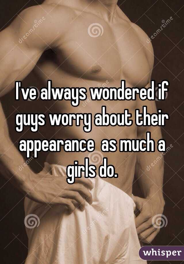 I've always wondered if guys worry about their appearance  as much a girls do.