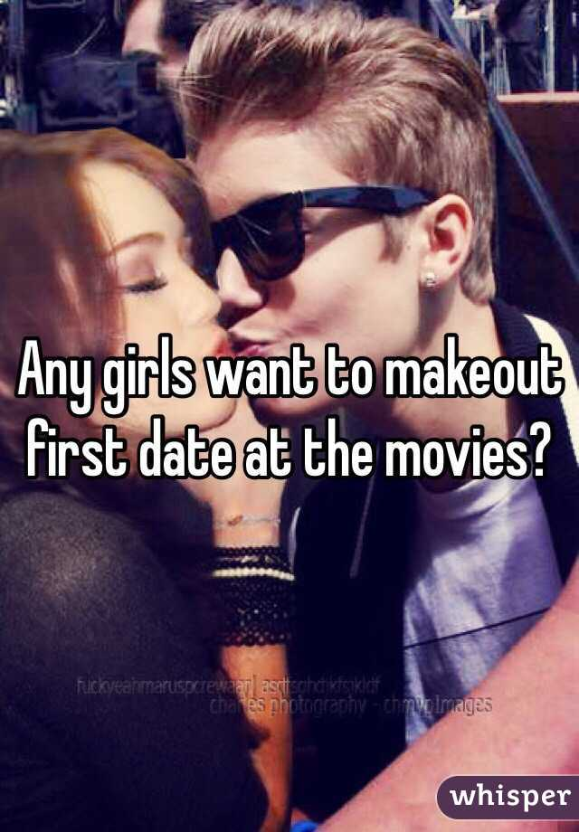 Any girls want to makeout first date at the movies?