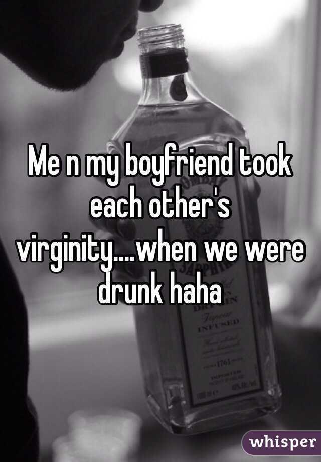 Me n my boyfriend took each other's virginity....when we were drunk haha