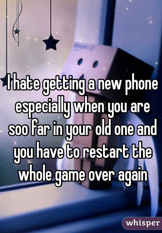 I hate getting a new phone especially when you are soo far in your old one and you have to restart the whole game over again