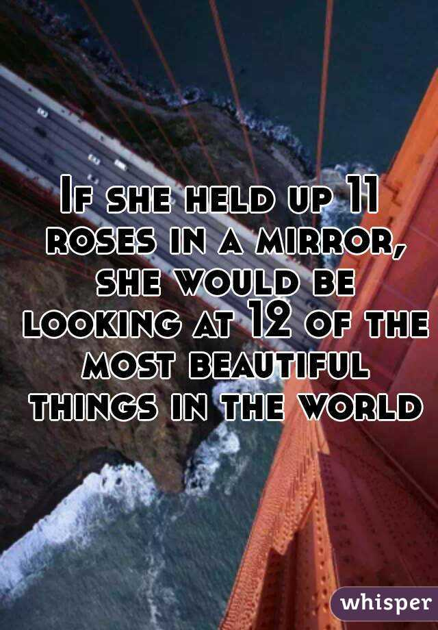 If she held up 11 roses in a mirror, she would be looking at 12 of the most beautiful things in the world