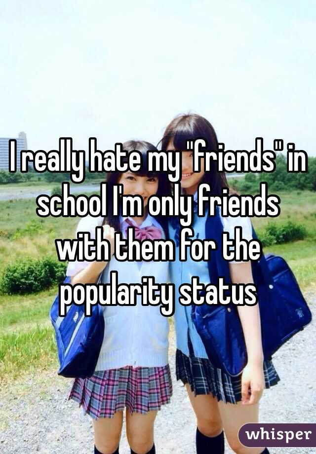 """I really hate my """"friends"""" in school I'm only friends with them for the popularity status"""