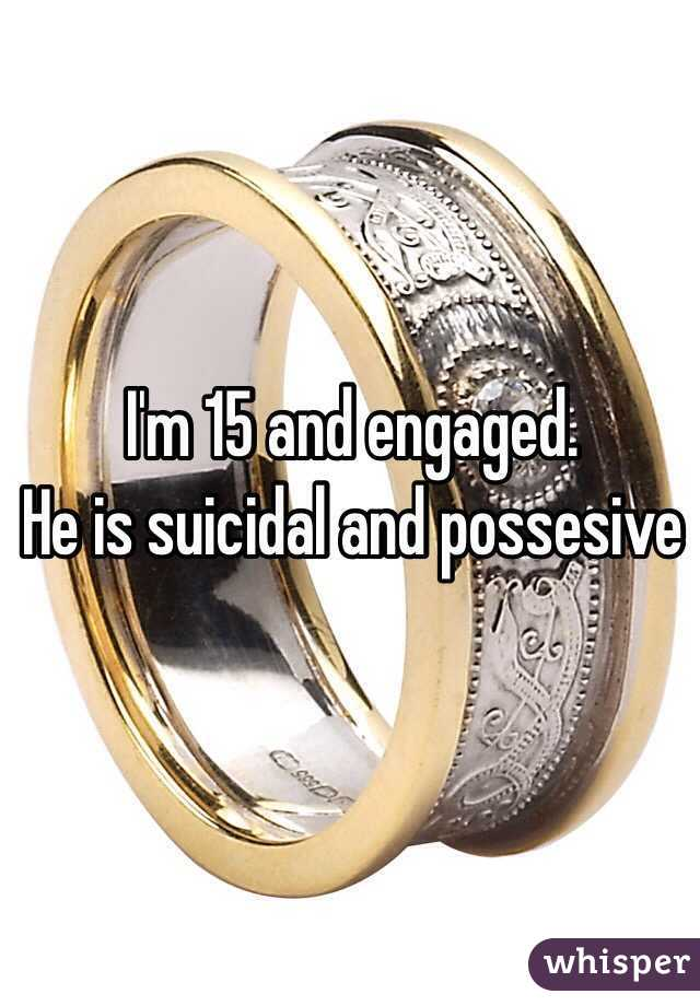 I'm 15 and engaged. He is suicidal and possesive