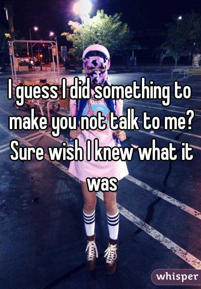 I guess I did something to make you not talk to me? Sure wish I knew what it was