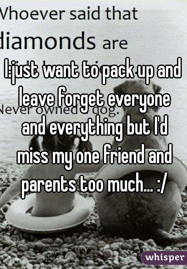 I just want to pack up and leave forget everyone and everything but I'd miss my one friend and parents too much... :/