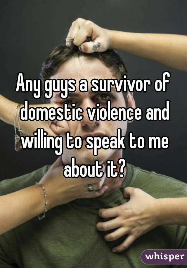 Any guys a survivor of domestic violence and willing to speak to me about it?