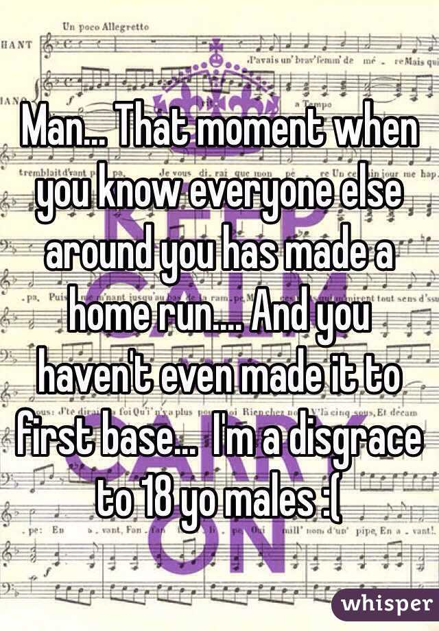 Man... That moment when you know everyone else around you has made a home run.... And you haven't even made it to first base...  I'm a disgrace to 18 yo males :(