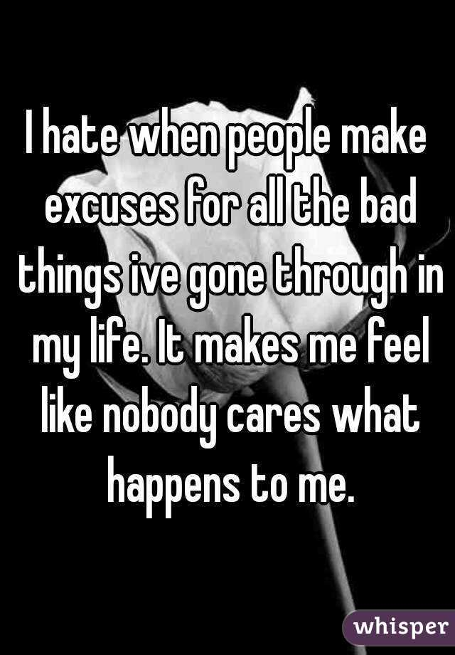 I hate when people make excuses for all the bad things ive gone through in my life. It makes me feel like nobody cares what happens to me.