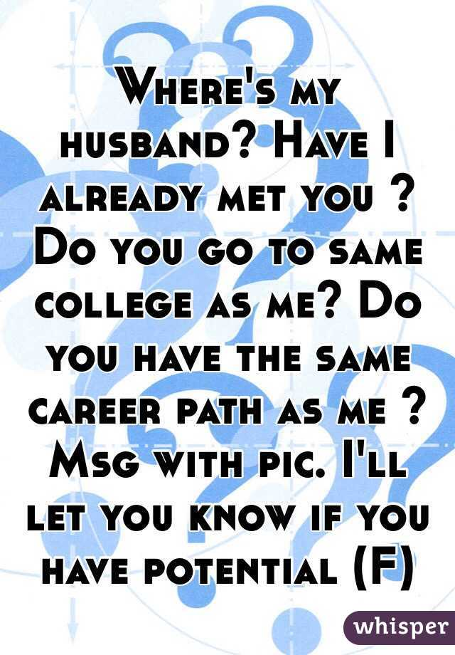 Where's my husband? Have I already met you ? Do you go to same college as me? Do you have the same career path as me ? Msg with pic. I'll let you know if you have potential (F)
