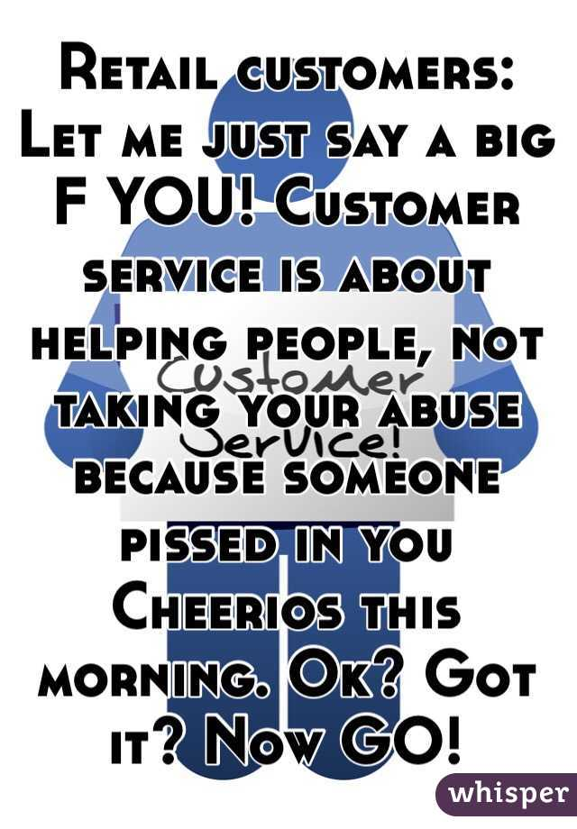 Retail customers: Let me just say a big F YOU! Customer service is about helping people, not taking your abuse because someone pissed in you Cheerios this morning. Ok? Got it? Now GO!