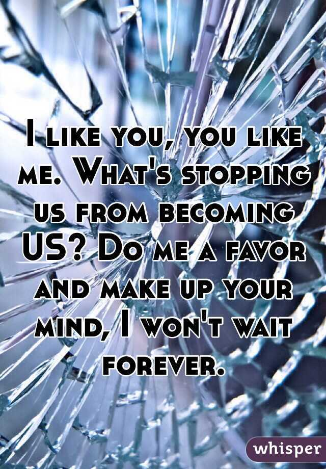 I like you, you like me. What's stopping us from becoming US? Do me a favor and make up your mind, I won't wait forever.