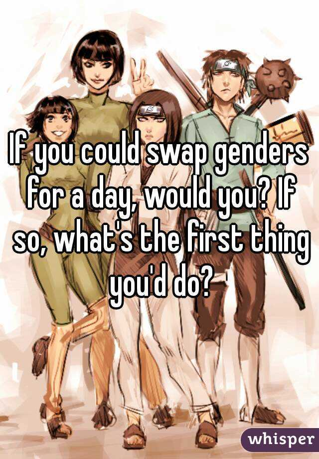 If you could swap genders for a day, would you? If so, what's the first thing you'd do?