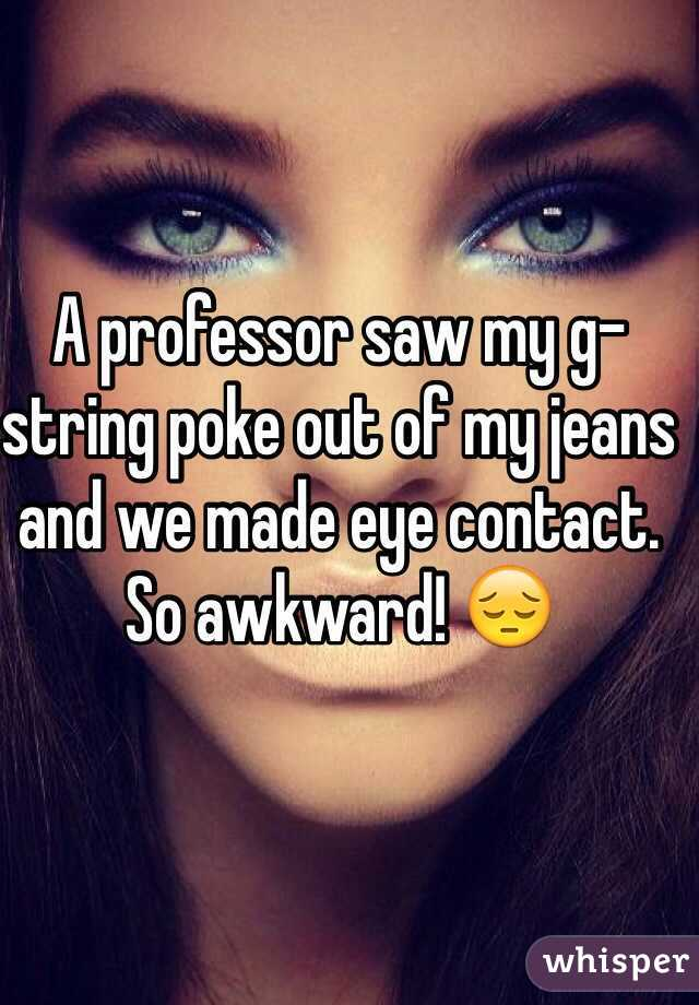 A professor saw my g-string poke out of my jeans and we made eye contact. So awkward! 😔