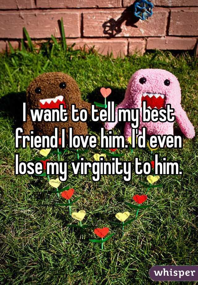 I want to tell my best friend I love him. I'd even lose my virginity to him.
