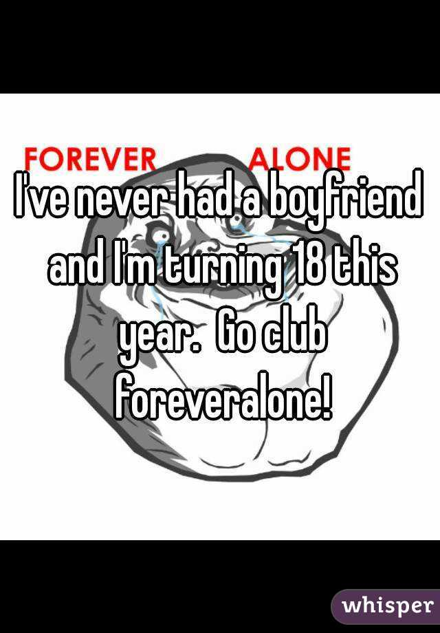 I've never had a boyfriend and I'm turning 18 this year.  Go club foreveralone!