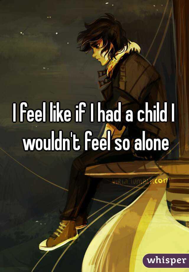 I feel like if I had a child I wouldn't feel so alone