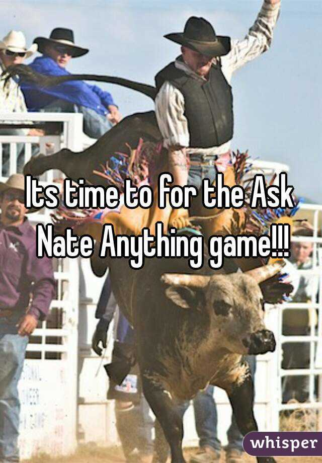 Its time to for the Ask Nate Anything game!!!