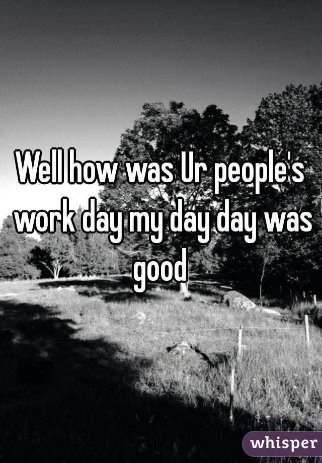 Well how was Ur people's work day my day day was good
