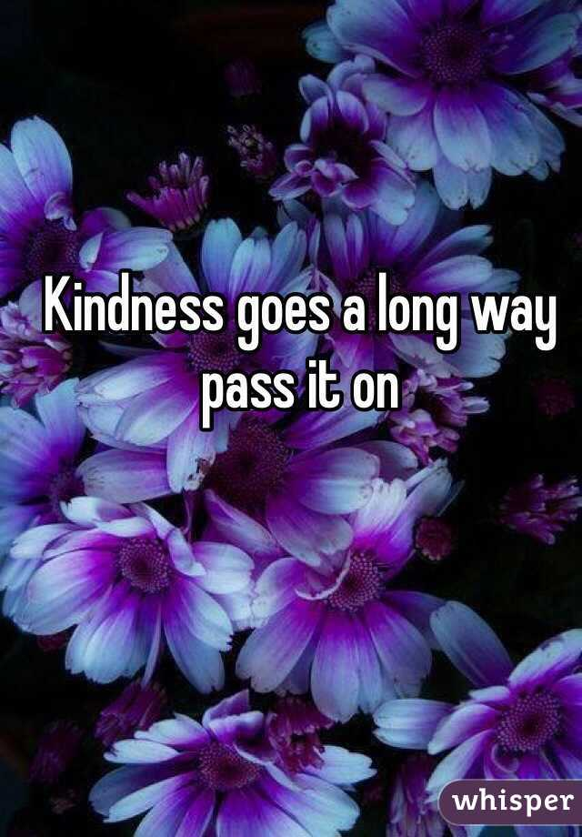 Kindness goes a long way pass it on