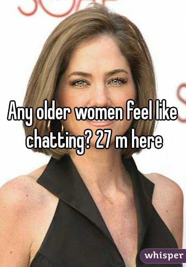 Any older women feel like chatting? 27 m here
