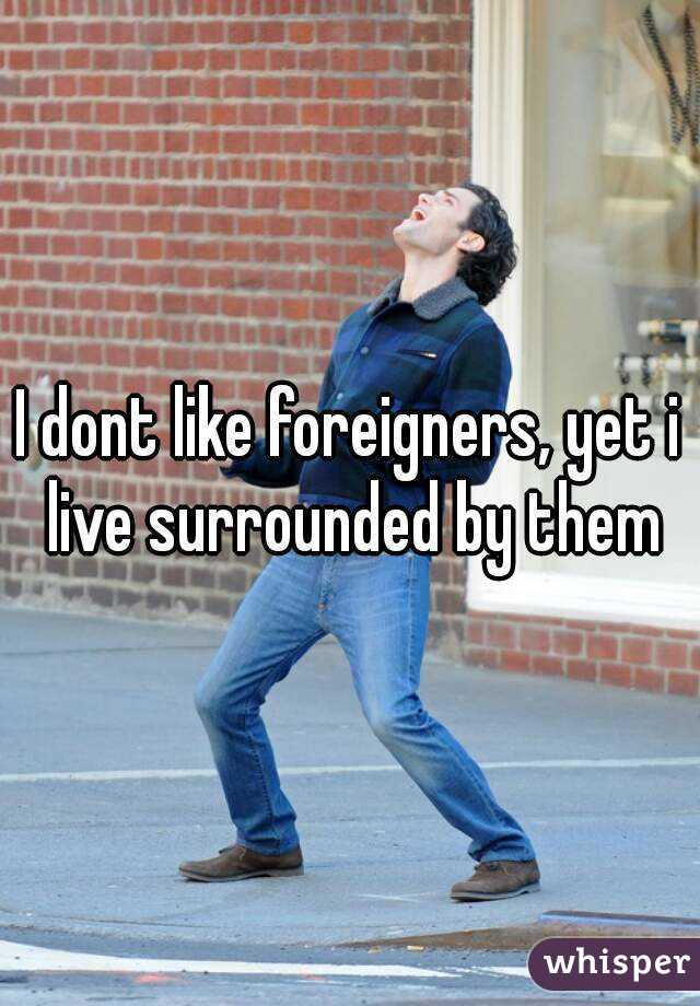 I dont like foreigners, yet i live surrounded by them