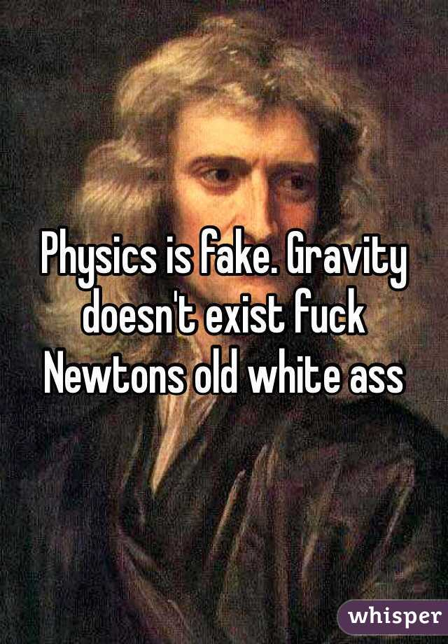 Physics is fake. Gravity doesn't exist fuck Newtons old white ass