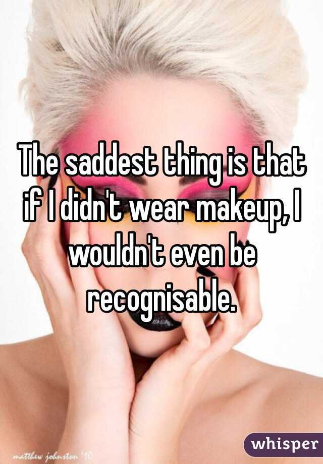 The saddest thing is that if I didn't wear makeup, I wouldn't even be recognisable.