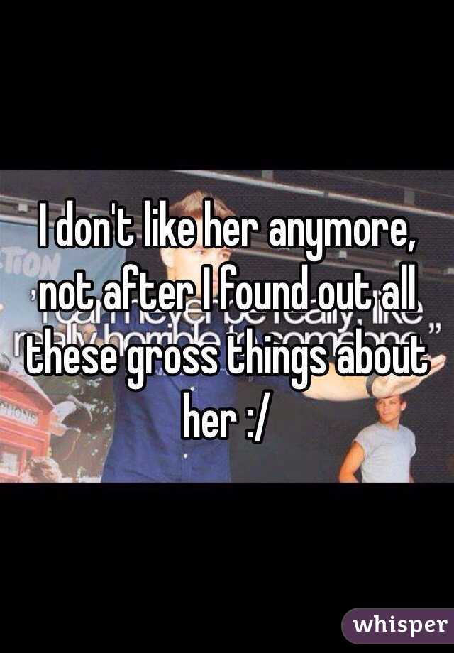 I don't like her anymore, not after I found out all these gross things about her :/