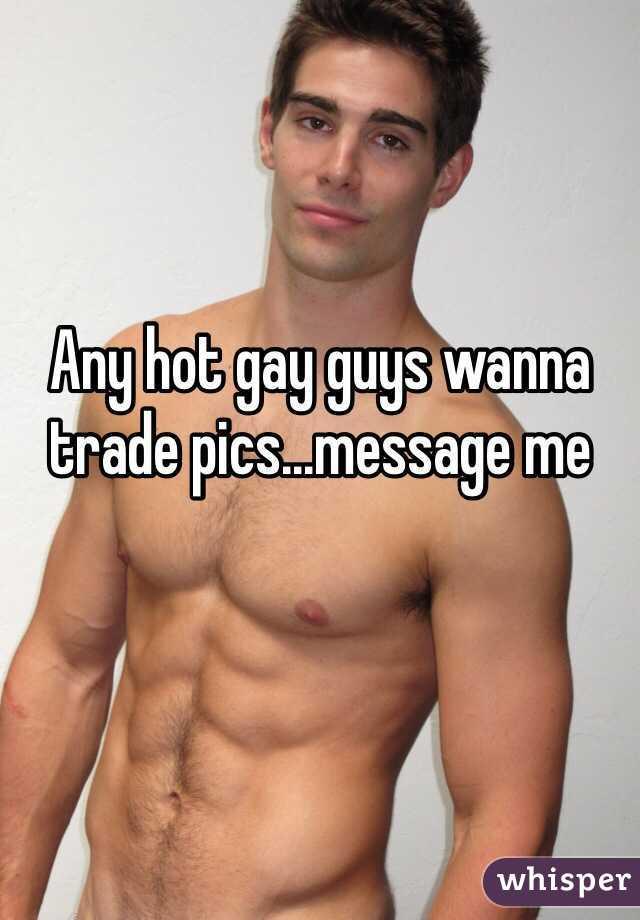 Any hot gay guys wanna trade pics...message me
