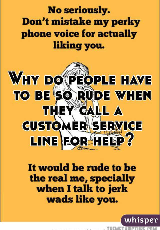 Why do people have to be so rude when they call a customer service line for help?