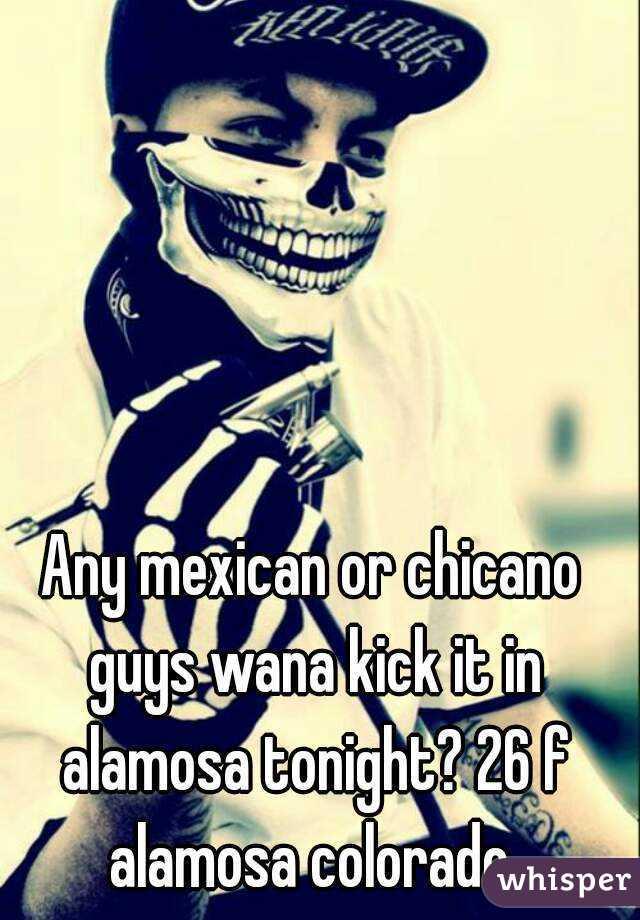 Any mexican or chicano guys wana kick it in alamosa tonight? 26 f alamosa colorado