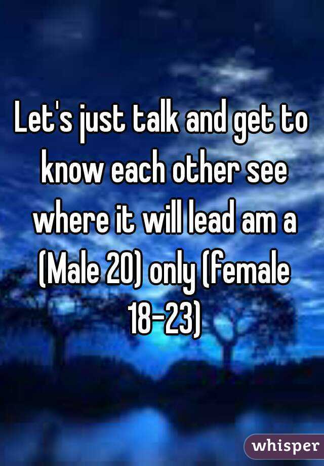 Let's just talk and get to know each other see where it will lead am a (Male 20) only (female 18-23)