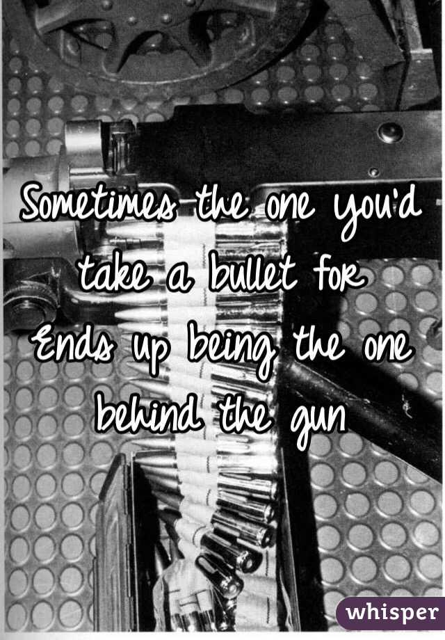 Sometimes the one you'd take a bullet for  Ends up being the one behind the gun