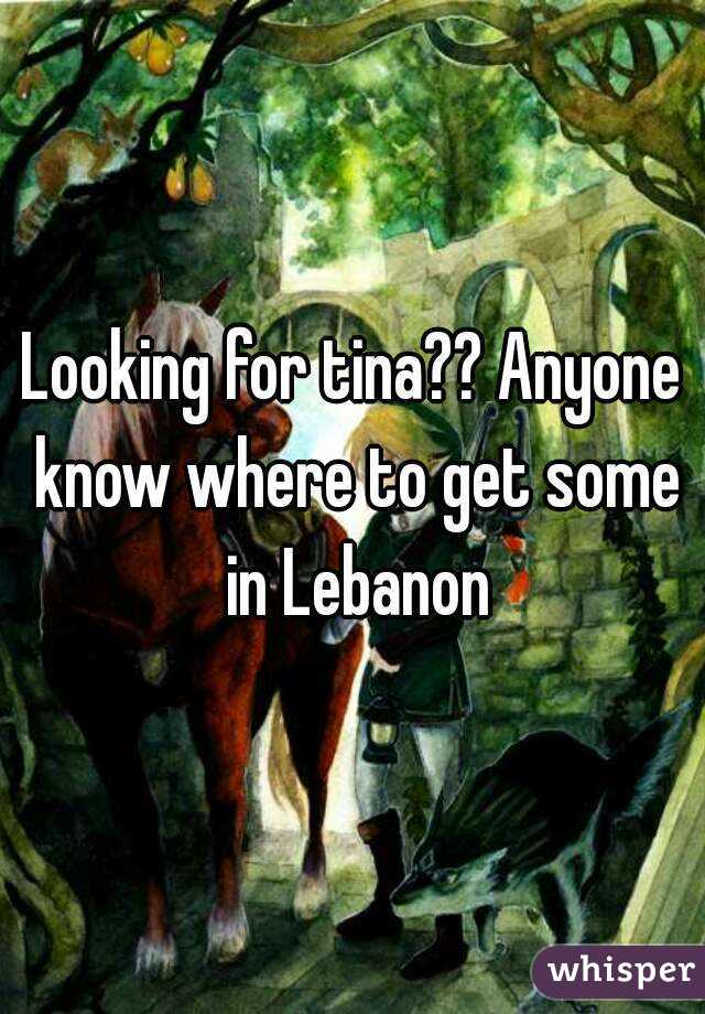 Looking for tina?? Anyone know where to get some in Lebanon