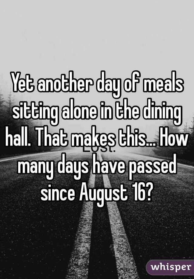 Yet another day of meals sitting alone in the dining hall. That makes this... How many days have passed since August 16?