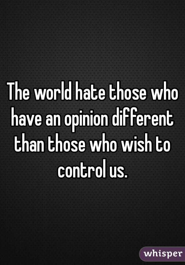 The world hate those who have an opinion different than those who wish to control us.