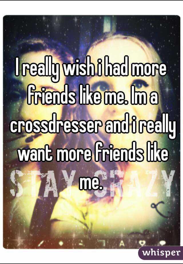 I really wish i had more friends like me. Im a crossdresser and i really want more friends like me.