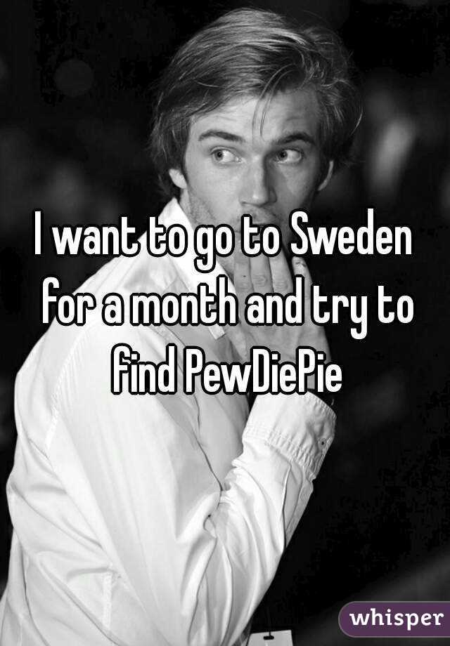 I want to go to Sweden for a month and try to find PewDiePie