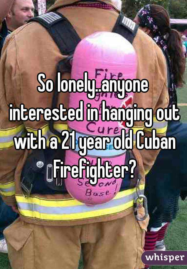 So lonely..anyone interested in hanging out with a 21 year old Cuban Firefighter?