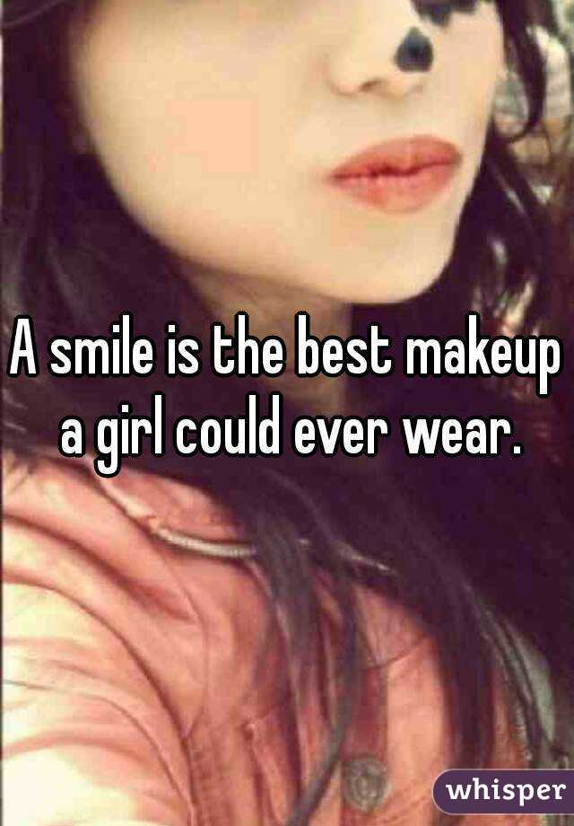 A smile is the best makeup a girl could ever wear.