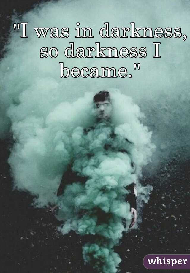 """I was in darkness, so darkness I became."""