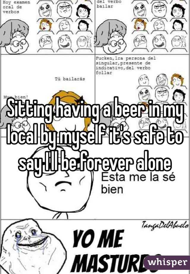 Sitting having a beer in my local by myself it's safe to say I'll be forever alone