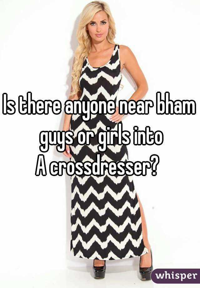 Is there anyone near bham guys or girls into A crossdresser?
