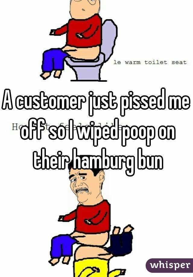 A customer just pissed me off so I wiped poop on their hamburg bun