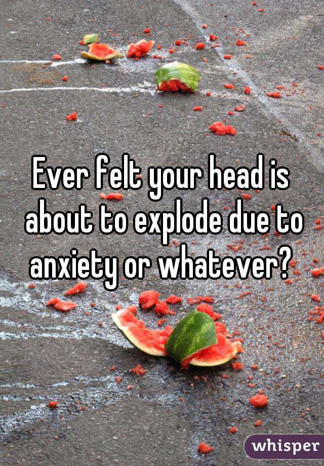 Ever felt your head is about to explode due to anxiety or whatever?