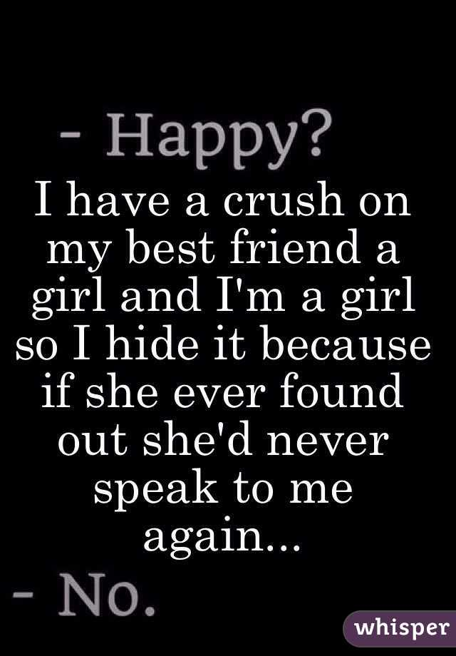 I have a crush on my best friend a girl and I'm a girl so I hide it because if she ever found out she'd never speak to me again...